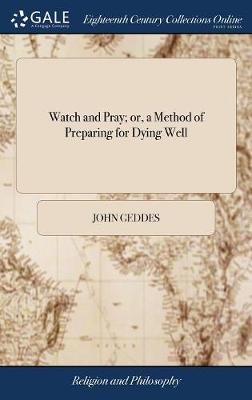 Watch and Pray; Or, a Method of Preparing for Dying Well by John Geddes