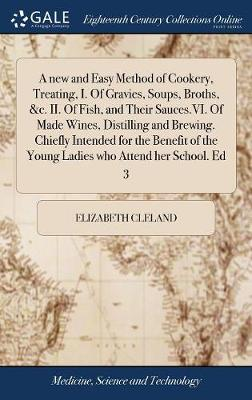 A new and Easy Method of Cookery, Treating, I. Of Gravies, Soups, Broths, &c. II. Of Fish, and Their Sauces.VI. Of Made Wines, Distilling and Brewing. Chiefly Intended for the Benefit of the Young Ladies who Attend her School. Ed 3 book