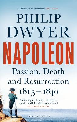 Napoleon: Passion, Death and Resurrection 1815-1840 by Philip Dwyer