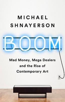 Boom: Mad Money, Mega Dealers, and the Rise of Contemporary Art by Michael Shnayerson