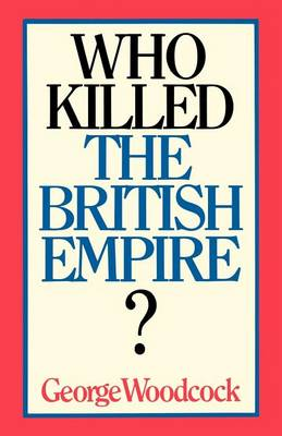 Who Killed the British Empire? by George Woodcock