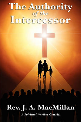 The Authority of the Intercessor by Rev J a MacMillan