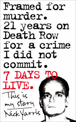 Seven Days to Live: The Amazing True Story of How One Man Survived 21 Years on Death Row for a Crime He Didn't Commit by Nick Yarris