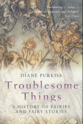 Troublesome Things: A History of Fairies and Fairy Stories by Diane Purkiss