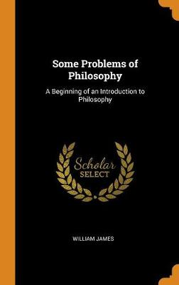 Some Problems of Philosophy: A Beginning of an Introduction to Philosophy by William James
