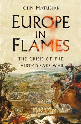 Europe in Flames: The Crisis of the Thirty Years War by John Matusiak
