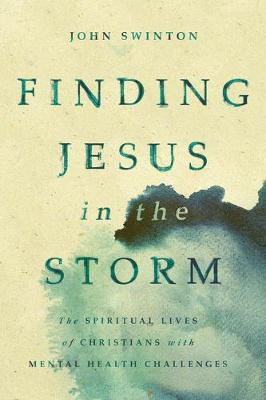 Finding Jesus in the Storm: The Spiritual Lives of Christians with Mental Health Challenges by John Swinton