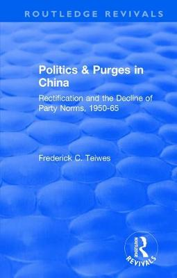 Revival: Politics and Purges in China (1980): Rectification and the Decline of Party Norms, 1950-65 by Frederick C. Teiwes