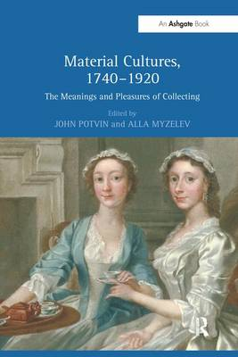 Material Cultures, 1740-1920: The Meanings and Pleasures of Collecting by John Potvin