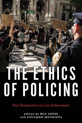 The Ethics of Policing: New Perspectives on Law Enforcement by Ben Jones