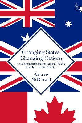 Changing States, Changing Nations: Constitutional Reform and National Identity in the Late Twentieth Century by Andrew McDonald