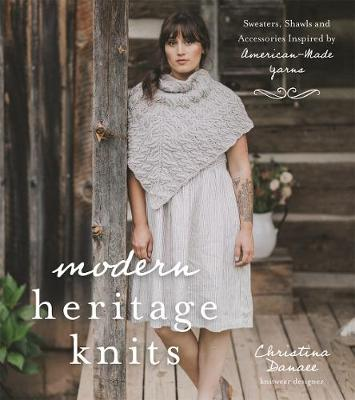 Modern Heritage Knits: Sweaters, Shawls and Accessories Inspired by American-Made Yarns by Christina Danaee