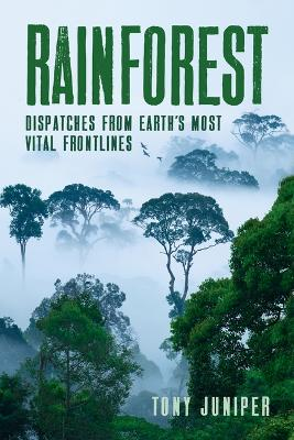 Rainforest: Dispatches from Earth's Most Vital Frontlines by Tony Juniper