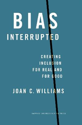 Bias Interrupted: Creating Inclusion for Real and for Good by Joan C. Williams