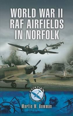 World War Two RAF Airfields in Norfolk by Martin Bowman