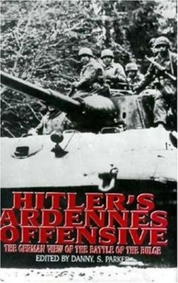 Hitler's Ardennes Offensive: The German View of the Battle of the Bulge by Danny S. Parker