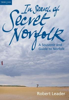 In Search of Secret Norfolk: A Souvenie and Guide to Norfolk by Robert Leader