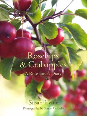 Rosehips and Crabapples: A Rose-Lover's Diary by Susan Irvine