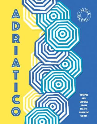 Adriatico: Stories and recipes from Italy's Adriatic Coast by Paola Bacchia