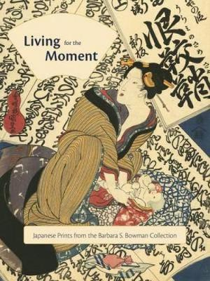 Living for the Moment: Japanese Prints from the Barbara S. Bowman Collection by Hollis Goodall