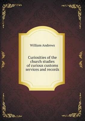 Curiosities of the Church Studies of Curious Customs Services and Records by William Andrews