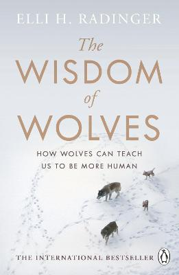The Wisdom of Wolves: How Wolves Can Teach Us To Be More Human by Elli H. Radinger