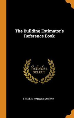 The Building Estimator's Reference Book by Frank R Walker Company