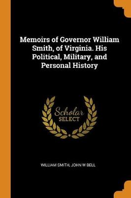 Memoirs of Governor William Smith, of Virginia. His Political, Military, and Personal History by William Smith