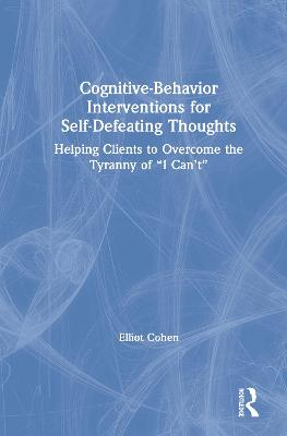 Cognitive Behavior Interventions for Self-Defeating Thoughts: Helping Clients to Overcome the Tyranny of