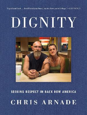 Dignity: Seeking Respect in Back Row America by Chris Arnade