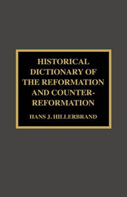 Historical Dictionary of the Reformation and Counter-Reformation by Hans J. Hillerbrand