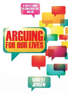 Arguing for Our Lives by Robert Jensen