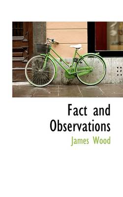 Fact and Observations by James Wood