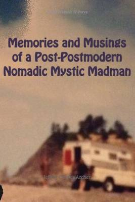 Memories and Musings of a Post-Postmodern Nomadic Mystic Madman by Jeffrey Archer