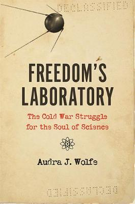 Freedom's Laboratory: The Cold War Struggle for the Soul of Science by Audra J. Wolfe