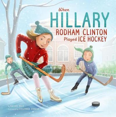 When Hillary Rodham Clinton Played Ice Hockey by Rachel Ruiz