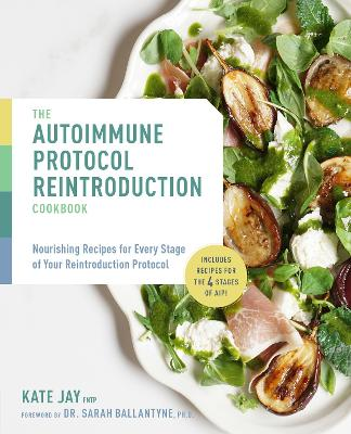 The Autoimmune Protocol Reintroduction Cookbook: Nourishing Recipes for Every Stage of Your Reintroduction Protocol - Includes Recipes for The 4 Stages of AIP! by Kate Jay