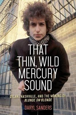 That Thin, Wild Mercury Sound: Dylan, Nashville, and the Making of Blonde on Blonde by Daryl Sanders