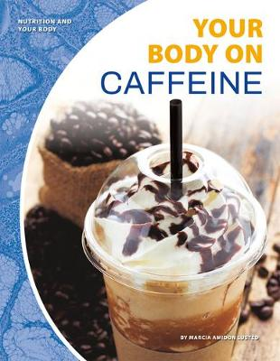 Nutrition and Your Body: Your Body on Caffeine by Marcia Amidon Lusted