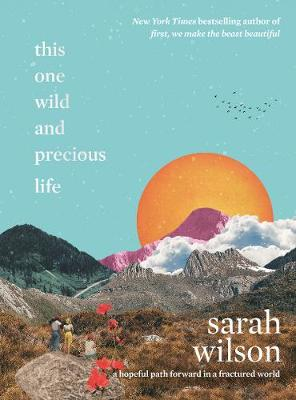 This One Wild and Precious Life: A hopeful path forward in a fractured world by Sarah Wilson