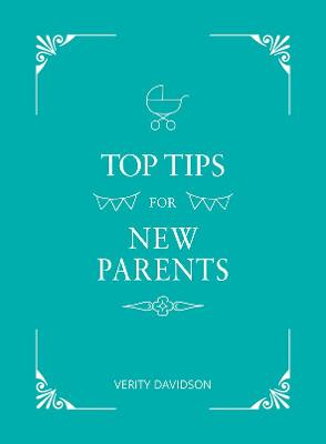 Top Tips for New Parents: Practical Advice for First-Time Parents by Verity Davidson