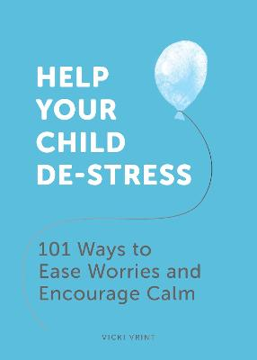 Help Your Child De-Stress: 101 Ways to Ease Worries and Encourage Calm by Vicki Vrint