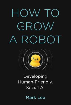 How to Grow a Robot: Developing Human-Friendly, Social AI by Mark H. Lee