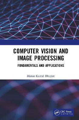 Computer Vision and Image Processing: Fundamentals and Applications by Manas Kamal Bhuyan