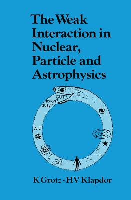 The Weak Interaction in Nuclear, Particle, and Astrophysics by K. Grotz
