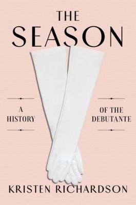 The Season: A Social History of the Debutante by Kristen Richardson