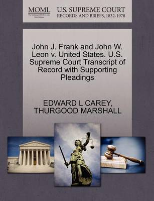 John J. Frank and John W. Leon V. United States. U.S. Supreme Court Transcript of Record with Supporting Pleadings by Edward L Carey
