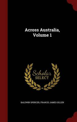 Across Australia, Volume 1 by Baldwin Spencer