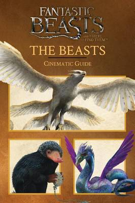 Beasts: Cinematic Guide (Fantastic Beasts and Where to Find Them) book