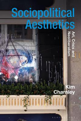 Sociopolitical Aesthetics: Art, Crisis and Neoliberalism by Kim Charnley